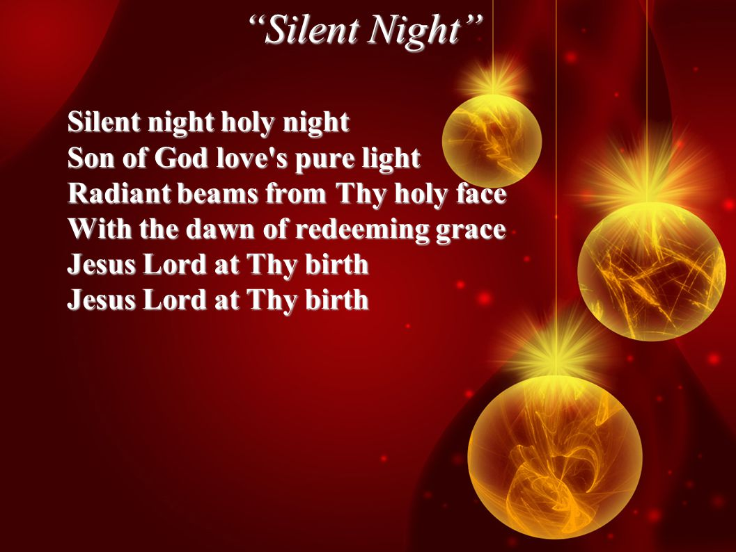 Silent Night Silent night holy night Son of God love s pure light Radiant beams from Thy holy face With the dawn of redeeming grace Jesus Lord at Thy birth