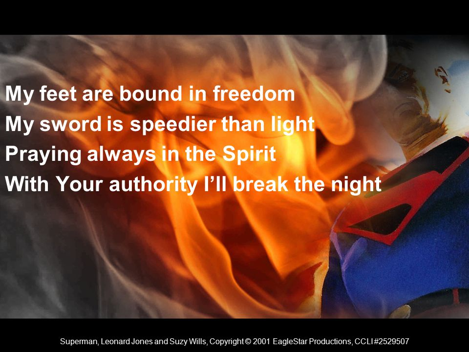 My feet are bound in freedom My sword is speedier than light Praying always in the Spirit With Your authority I'll break the night Superman, Leonard Jones and Suzy Wills, Copyright © 2001 EagleStar Productions, CCLI #