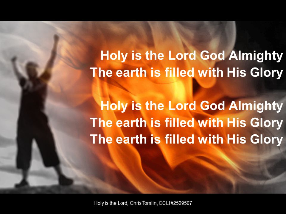 Holy is the Lord God Almighty The earth is filled with His Glory Holy is the Lord God Almighty The earth is filled with His Glory Holy is the Lord, Chris Tomlin, CCLI #
