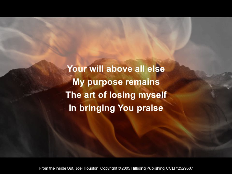 Your will above all else My purpose remains The art of losing myself In bringing You praise From the Inside Out, Joel Houston, Copyright © 2005 Hillsong Publishing, CCLI #