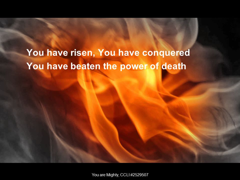 You have risen, You have conquered You have beaten the power of death You are Mighty, CCLI #