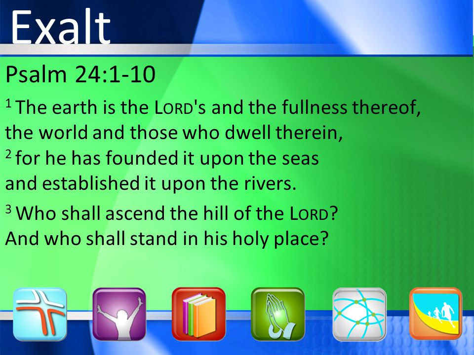 Psalm 24: The earth is the L ORD s and the fullness thereof, the world and those who dwell therein, 2 for he has founded it upon the seas and established it upon the rivers.