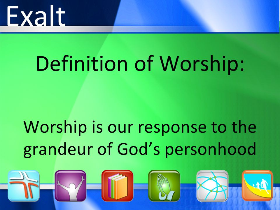 Definition of Worship: Worship is our response to the grandeur of God's personhood Exalt