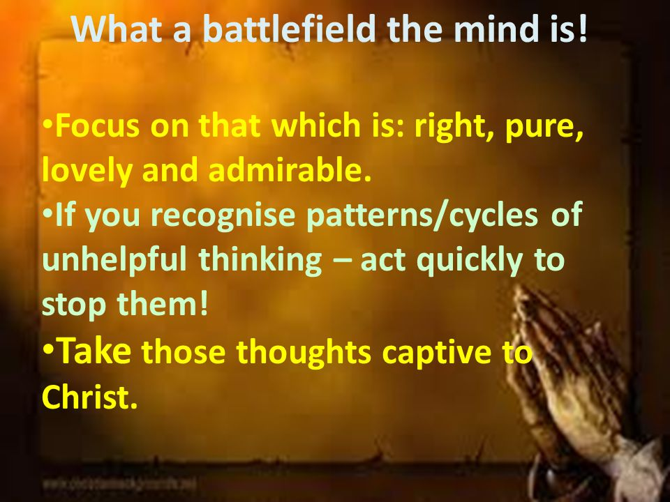 What a battlefield the mind is. Focus on that which is: right, pure, lovely and admirable.