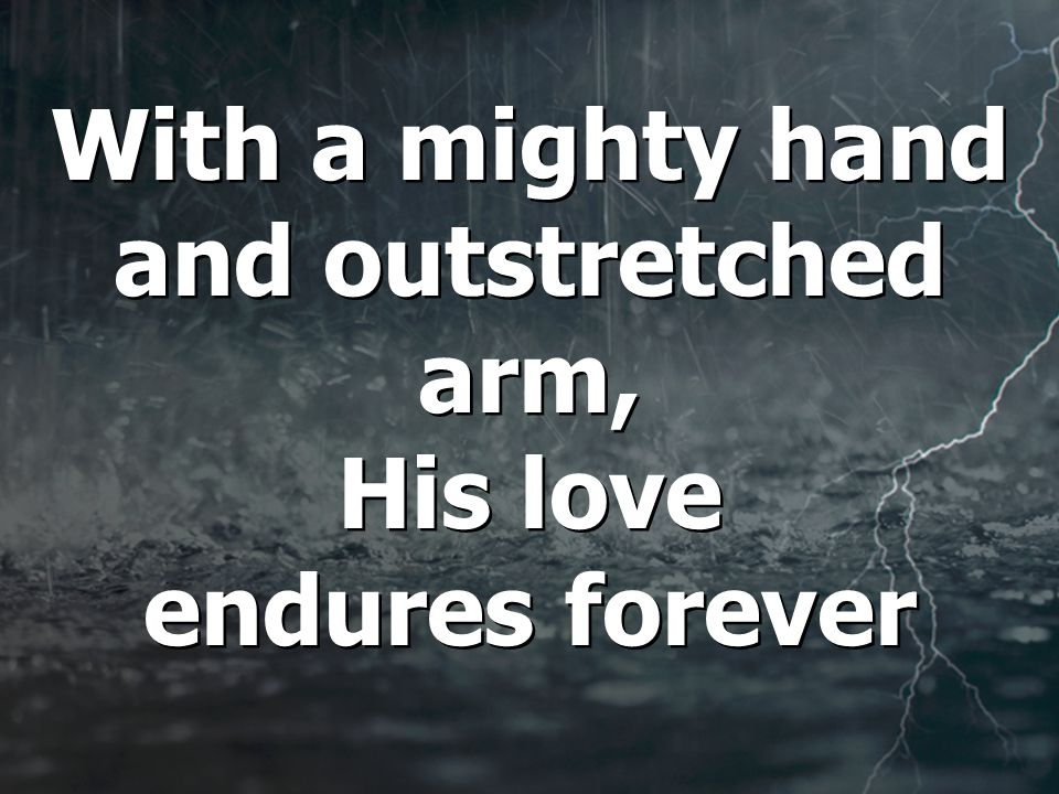 With a mighty hand and outstretched arm, His love endures forever With a mighty hand and outstretched arm, His love endures forever