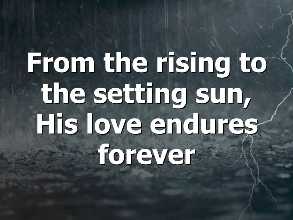 From the rising to the setting sun, His love endures forever From the rising to the setting sun, His love endures forever