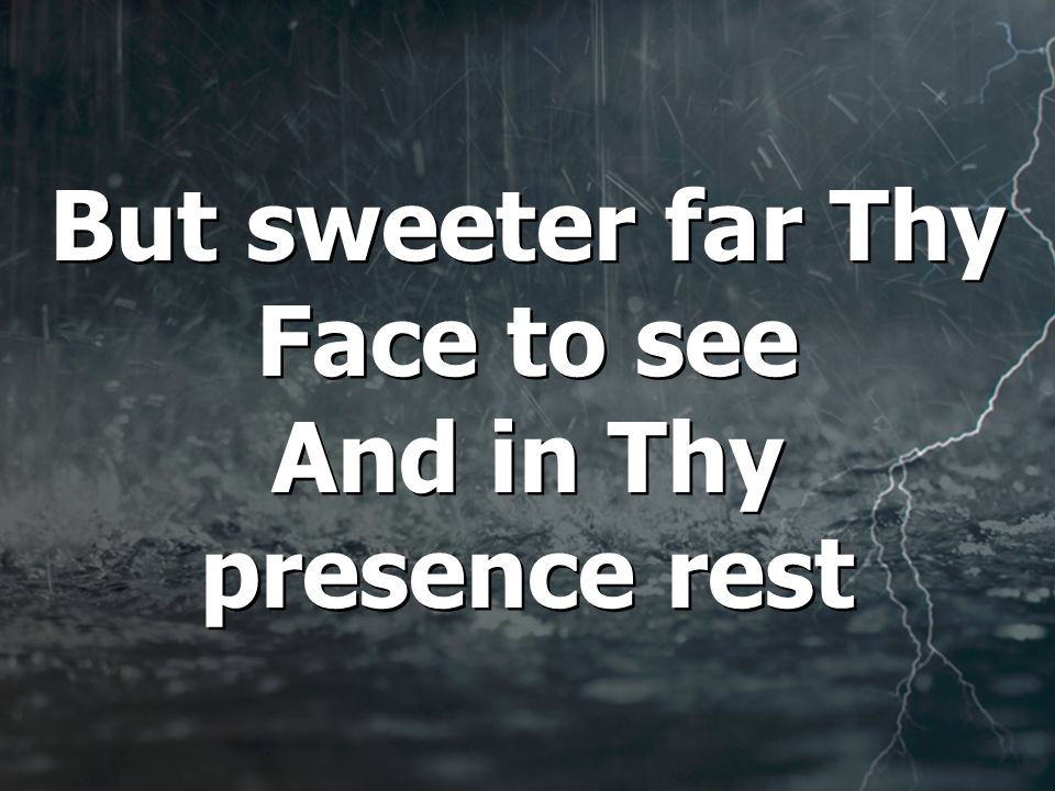 But sweeter far Thy Face to see And in Thy presence rest