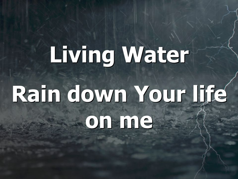 Living Water Rain down Your life on me Living Water Rain down Your life on me