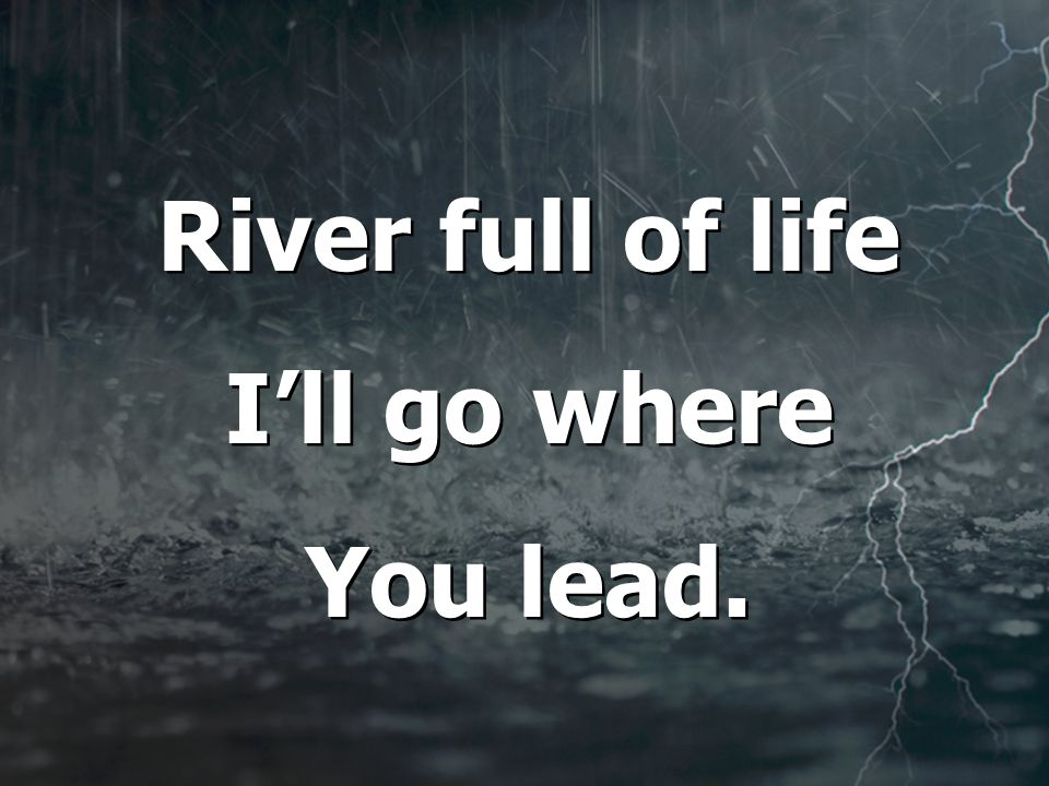 River full of life I'll go where You lead. River full of life I'll go where You lead.