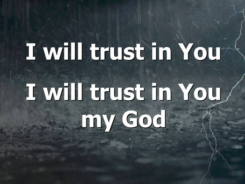 I will trust in You I will trust in You my God I will trust in You I will trust in You my God