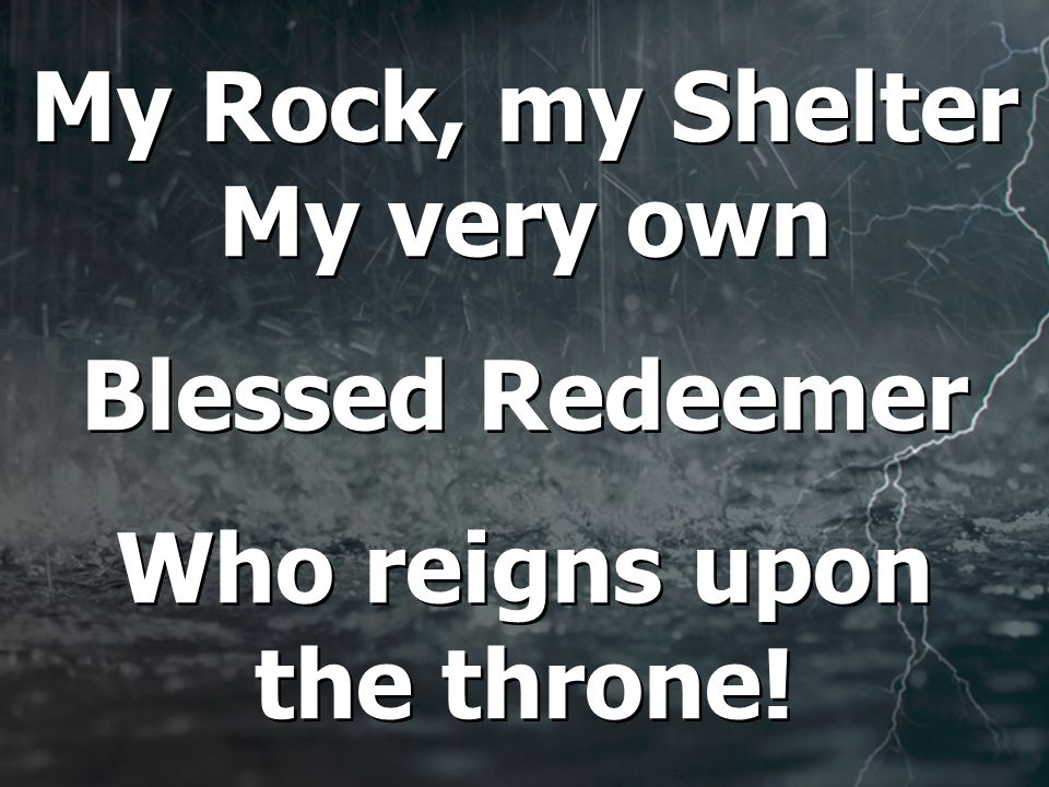My Rock, my Shelter My very own Blessed Redeemer Who reigns upon the throne.