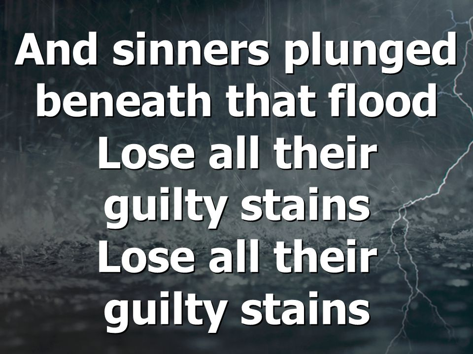 And sinners plunged beneath that flood Lose all their guilty stains Lose all their guilty stains