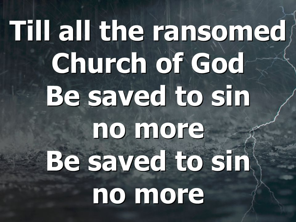 Till all the ransomed Church of God Be saved to sin no more Be saved to sin no more