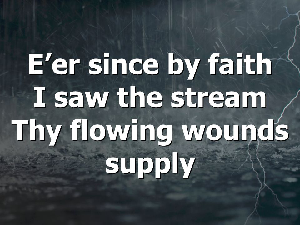 E'er since by faith I saw the stream Thy flowing wounds supply
