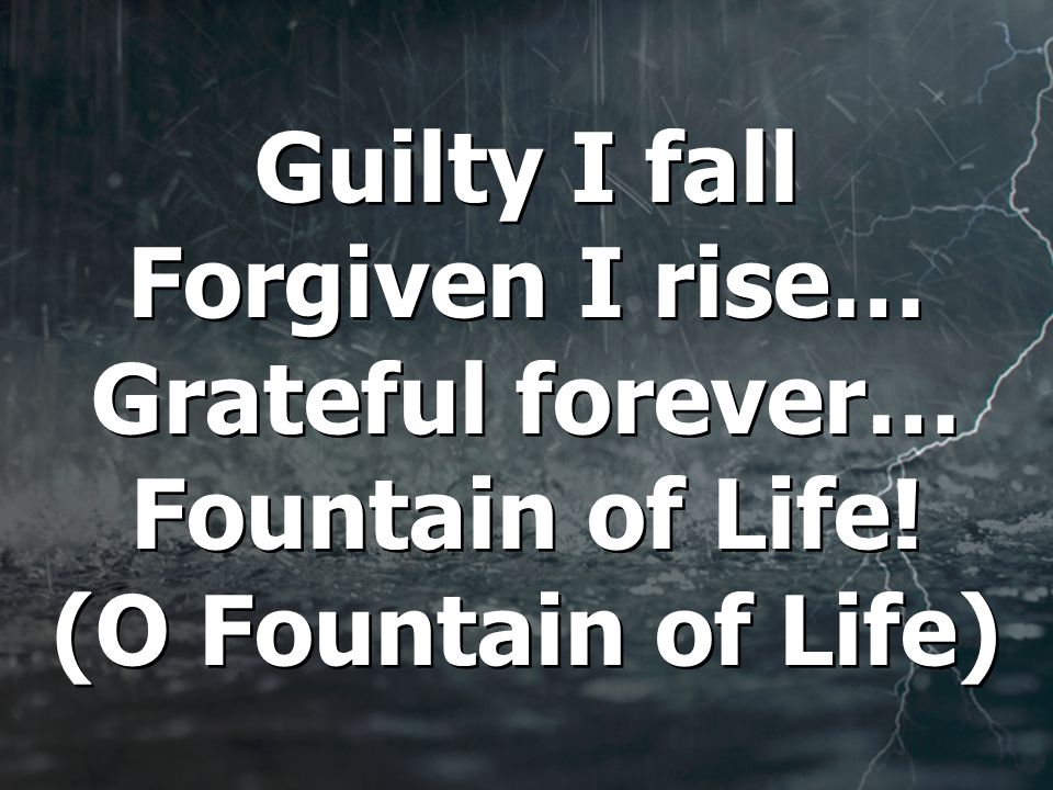 Guilty I fall Forgiven I rise… Grateful forever… Fountain of Life! (O Fountain of Life)
