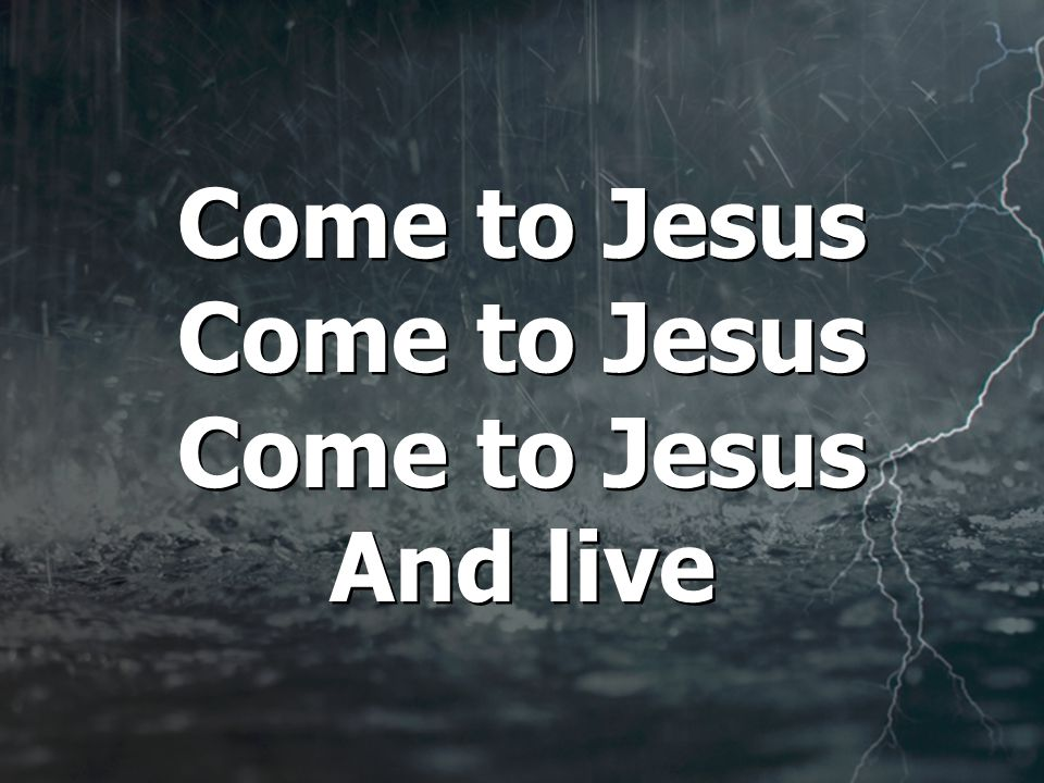 Come to Jesus Come to Jesus Come to Jesus And live