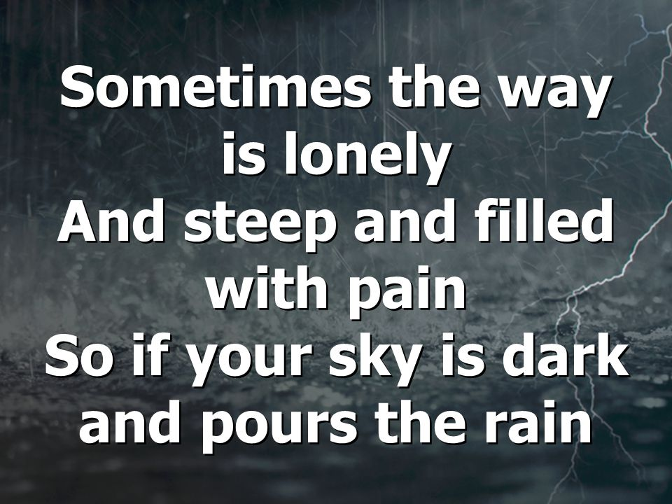 Sometimes the way is lonely And steep and filled with pain So if your sky is dark and pours the rain