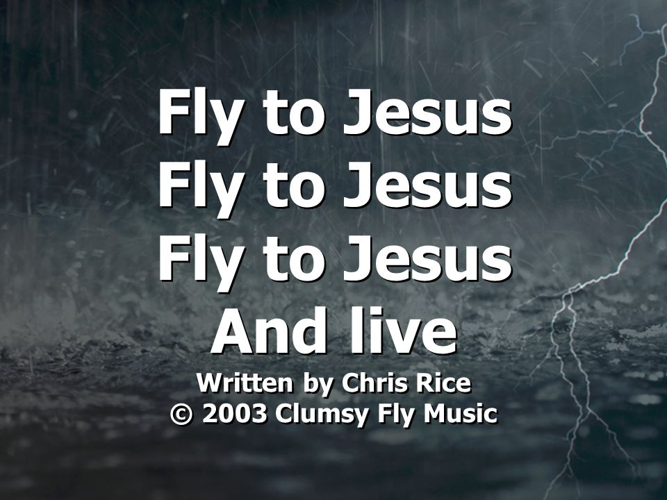 Fly to Jesus Fly to Jesus Fly to Jesus And live Written by Chris Rice © 2003 Clumsy Fly Music