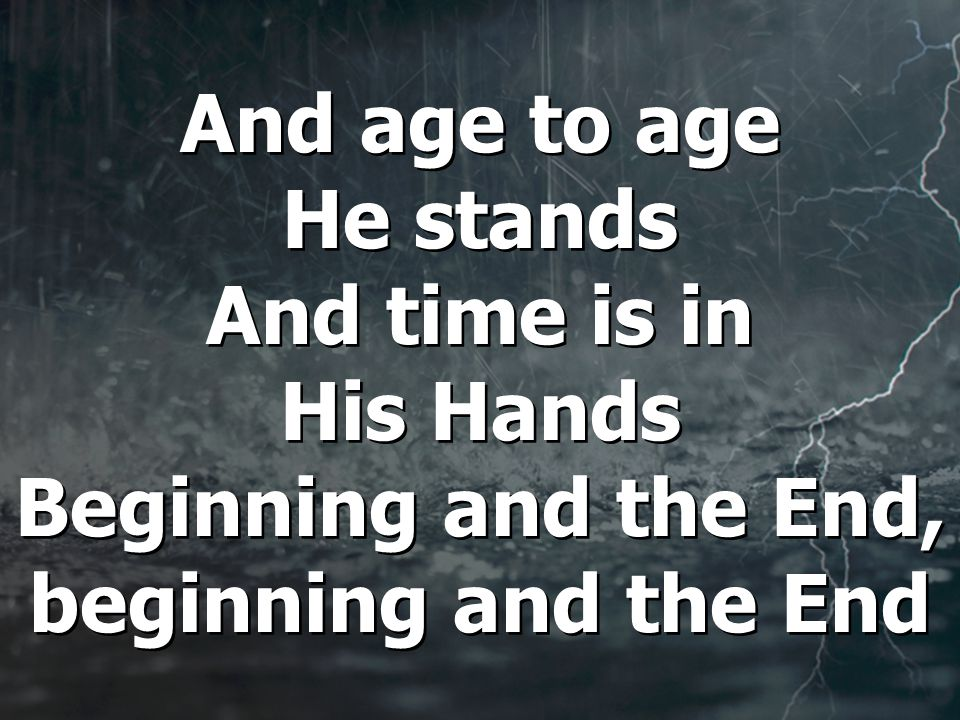 And age to age He stands And time is in His Hands Beginning and the End, beginning and the End