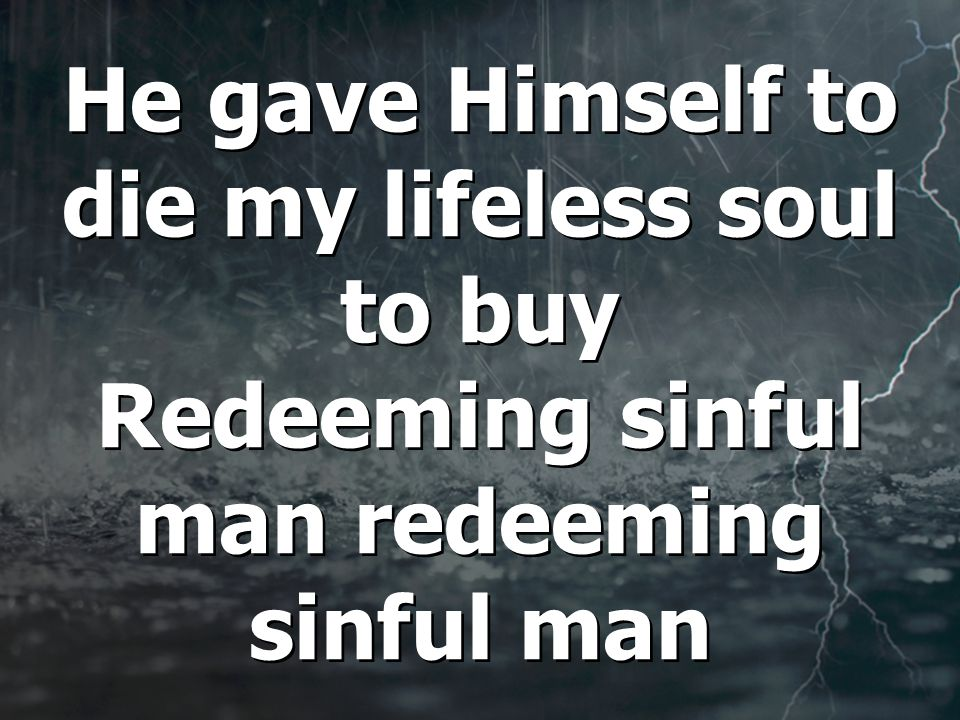 He gave Himself to die my lifeless soul to buy Redeeming sinful man redeeming sinful man