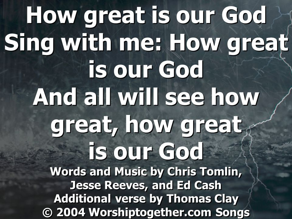 How great is our God Sing with me: How great is our God And all will see how great, how great is our God Words and Music by Chris Tomlin, Jesse Reeves, and Ed Cash Additional verse by Thomas Clay © 2004 Worshiptogether.com Songs