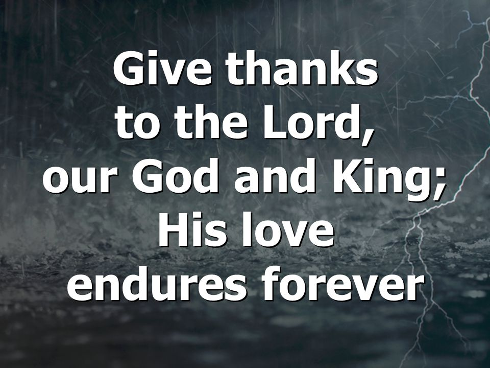 Give thanks to the Lord, our God and King; His love endures forever Give thanks to the Lord, our God and King; His love endures forever