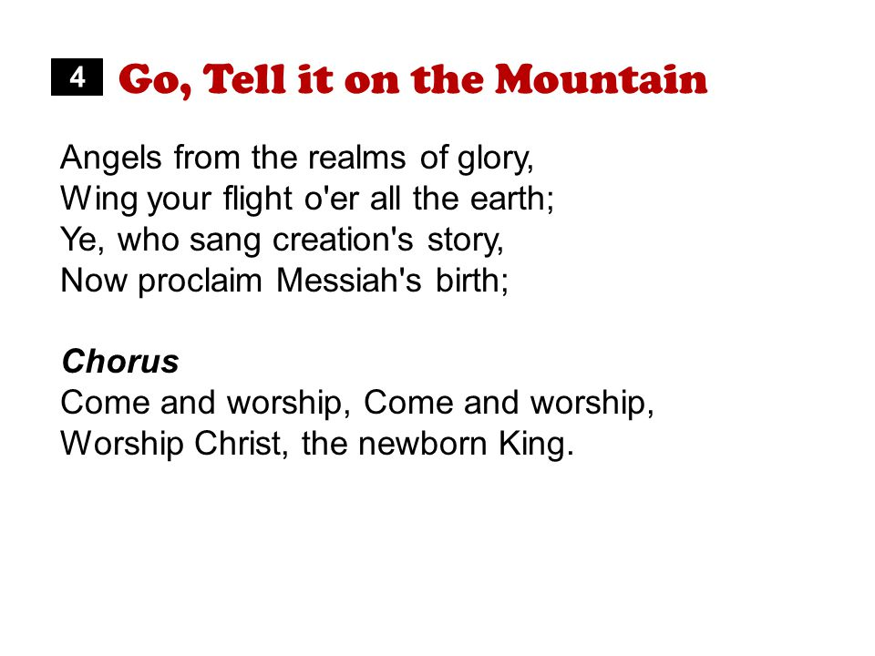 Go, Tell it on the Mountain Angels from the realms of glory, Wing your flight o er all the earth; Ye, who sang creation s story, Now proclaim Messiah s birth; Chorus Come and worship, Worship Christ, the newborn King.