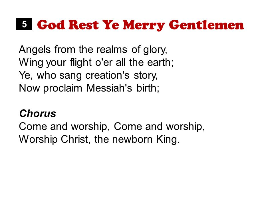 God Rest Ye Merry Gentlemen Angels from the realms of glory, Wing your flight o er all the earth; Ye, who sang creation s story, Now proclaim Messiah s birth; Chorus Come and worship, Worship Christ, the newborn King.