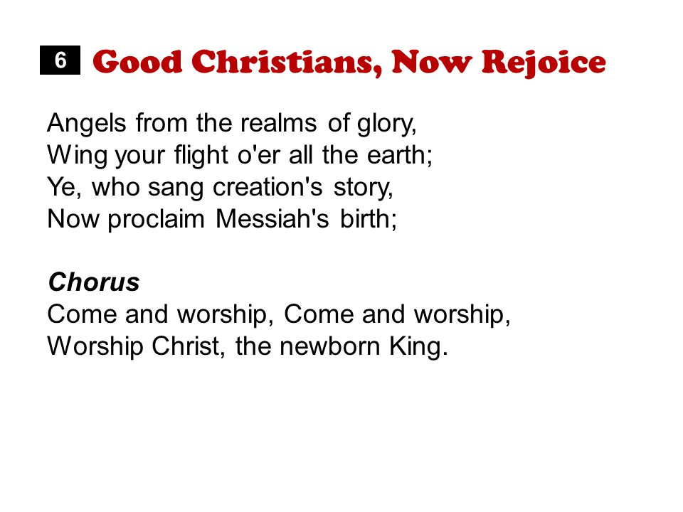 Good Christians, Now Rejoice Angels from the realms of glory, Wing your flight o er all the earth; Ye, who sang creation s story, Now proclaim Messiah s birth; Chorus Come and worship, Worship Christ, the newborn King.