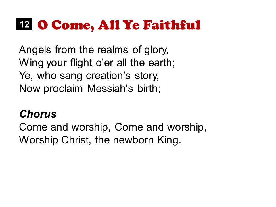 O Come, All Ye Faithful Angels from the realms of glory, Wing your flight o er all the earth; Ye, who sang creation s story, Now proclaim Messiah s birth; Chorus Come and worship, Worship Christ, the newborn King.
