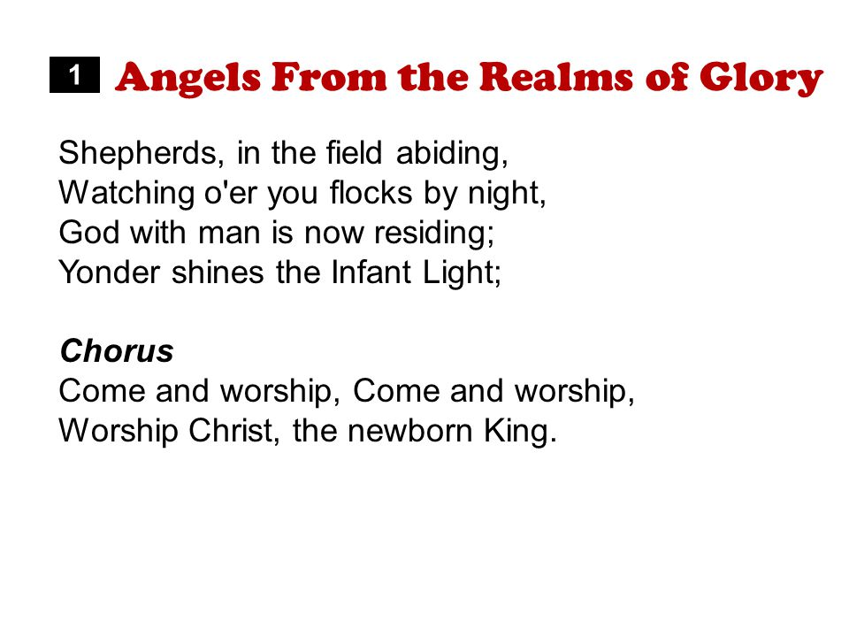 Angels From the Realms of Glory Shepherds, in the field abiding, Watching o er you flocks by night, God with man is now residing; Yonder shines the Infant Light; Chorus Come and worship, Worship Christ, the newborn King.