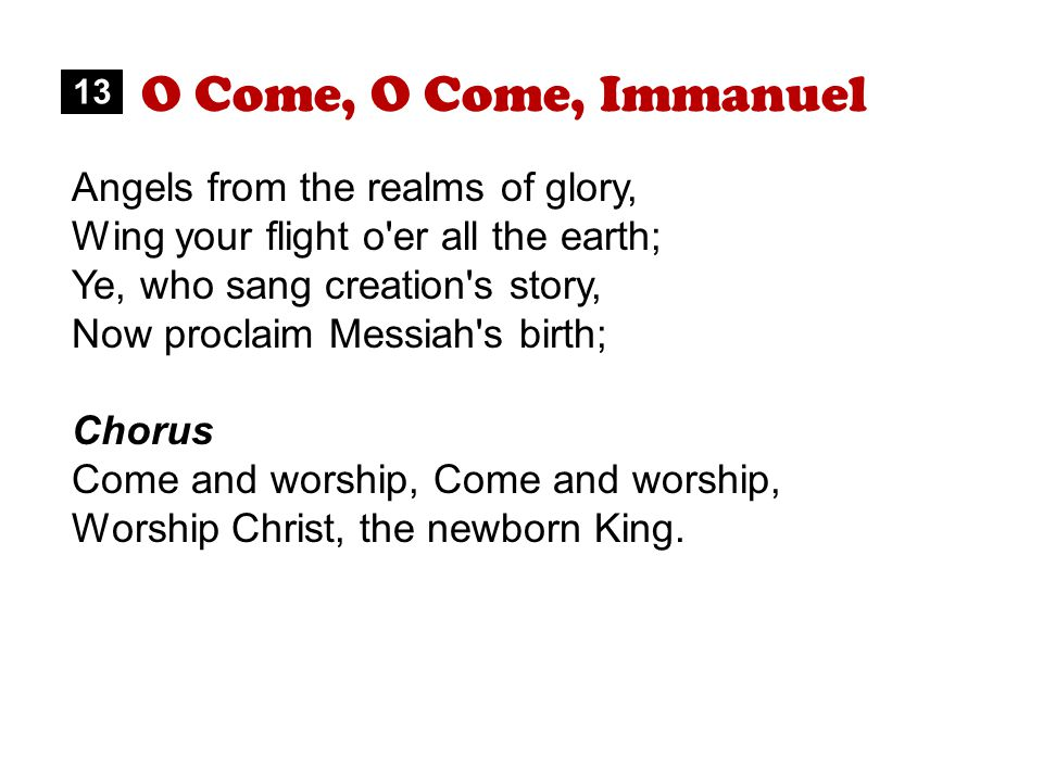 O Come, O Come, Immanuel Angels from the realms of glory, Wing your flight o er all the earth; Ye, who sang creation s story, Now proclaim Messiah s birth; Chorus Come and worship, Worship Christ, the newborn King.