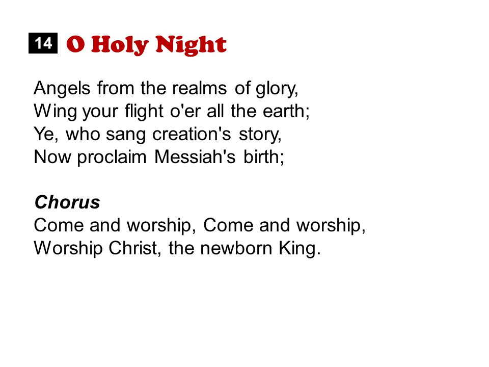 O Holy Night Angels from the realms of glory, Wing your flight o er all the earth; Ye, who sang creation s story, Now proclaim Messiah s birth; Chorus Come and worship, Worship Christ, the newborn King.