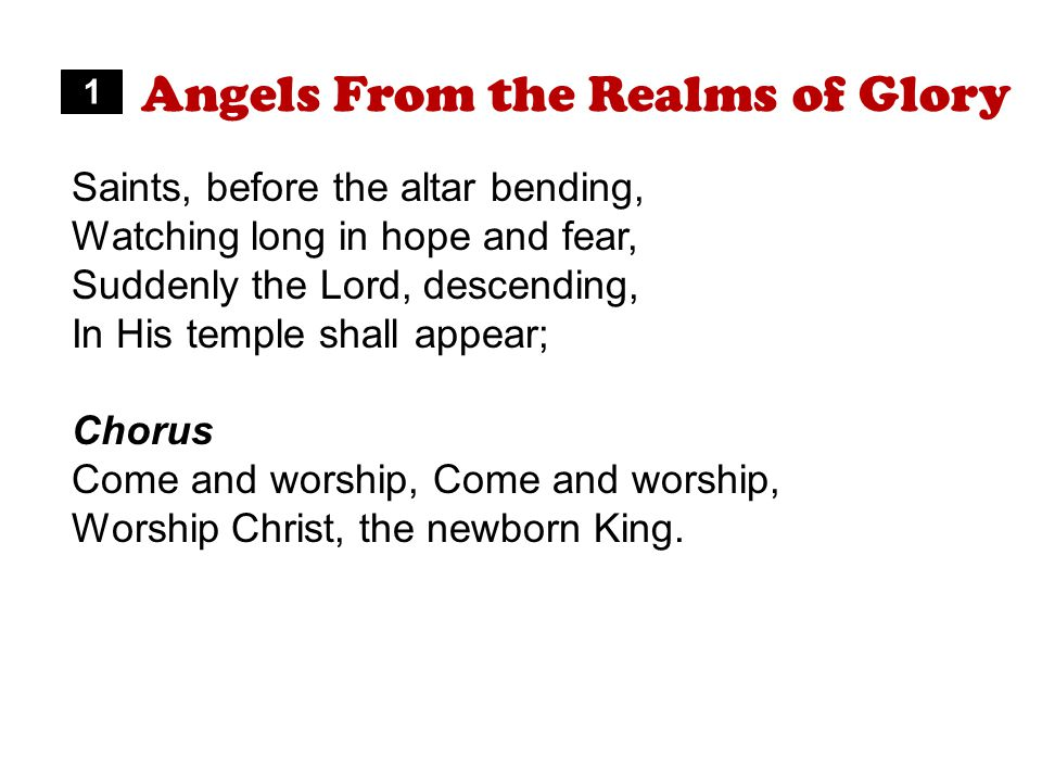 Angels From the Realms of Glory Saints, before the altar bending, Watching long in hope and fear, Suddenly the Lord, descending, In His temple shall appear; Chorus Come and worship, Worship Christ, the newborn King.