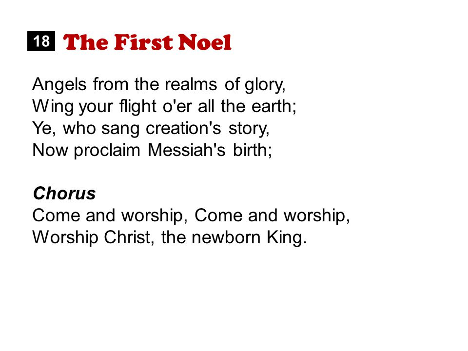 The First Noel Angels from the realms of glory, Wing your flight o er all the earth; Ye, who sang creation s story, Now proclaim Messiah s birth; Chorus Come and worship, Worship Christ, the newborn King.