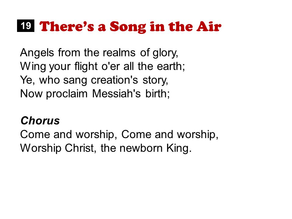 There's a Song in the Air Angels from the realms of glory, Wing your flight o er all the earth; Ye, who sang creation s story, Now proclaim Messiah s birth; Chorus Come and worship, Worship Christ, the newborn King.