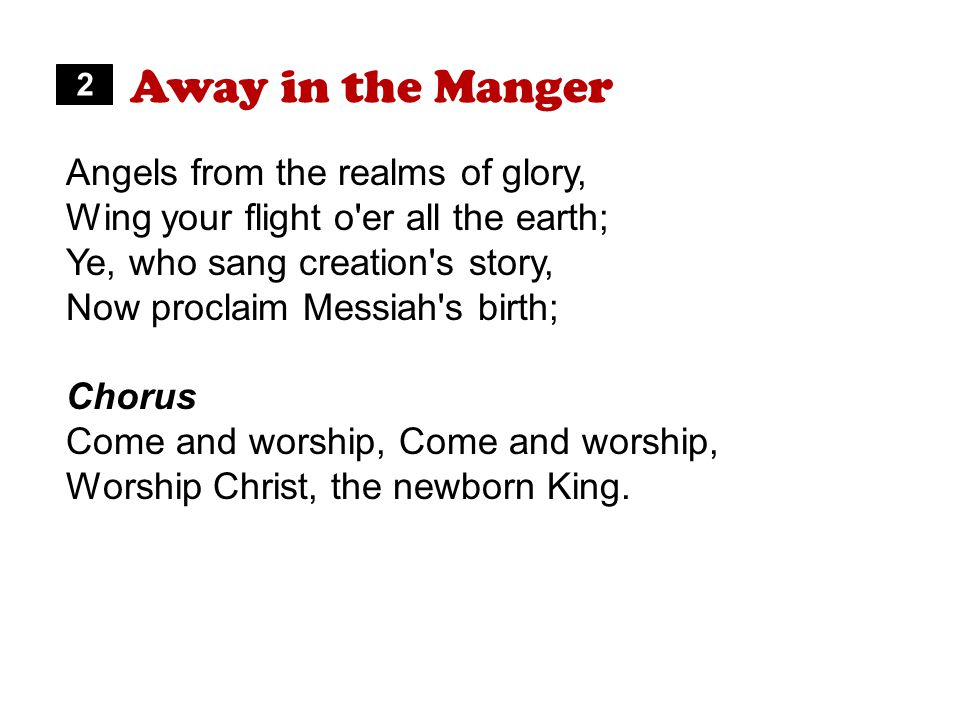 Away in the Manger Angels from the realms of glory, Wing your flight o er all the earth; Ye, who sang creation s story, Now proclaim Messiah s birth; Chorus Come and worship, Worship Christ, the newborn King.