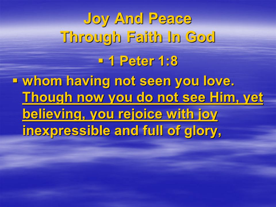 Joy And Peace Through Faith In God  1 Peter 1:8  whom having not seen you love.