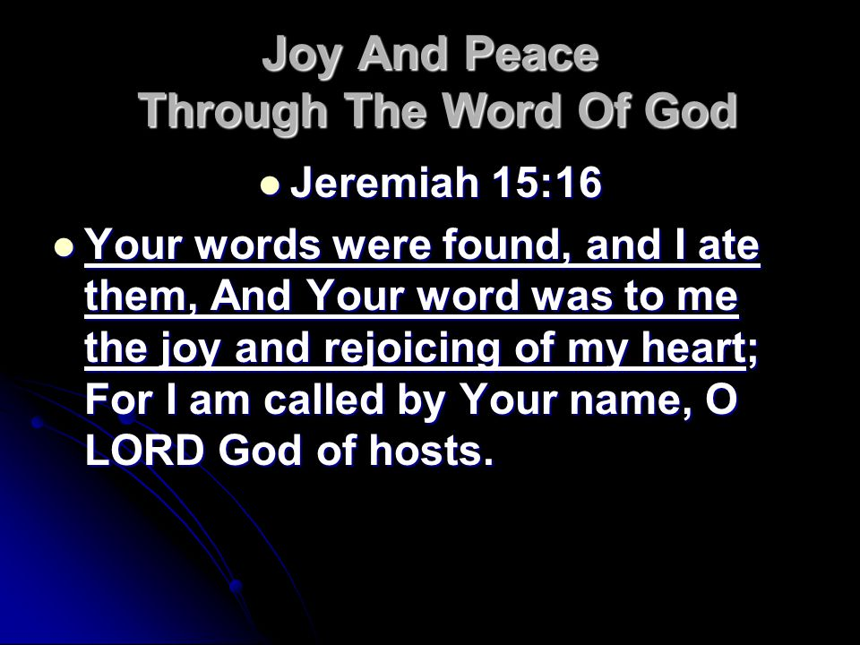 Joy And Peace Through The Word Of God Jeremiah 15:16 Jeremiah 15:16 Your words were found, and I ate them, And Your word was to me the joy and rejoicing of my heart; For I am called by Your name, O LORD God of hosts.