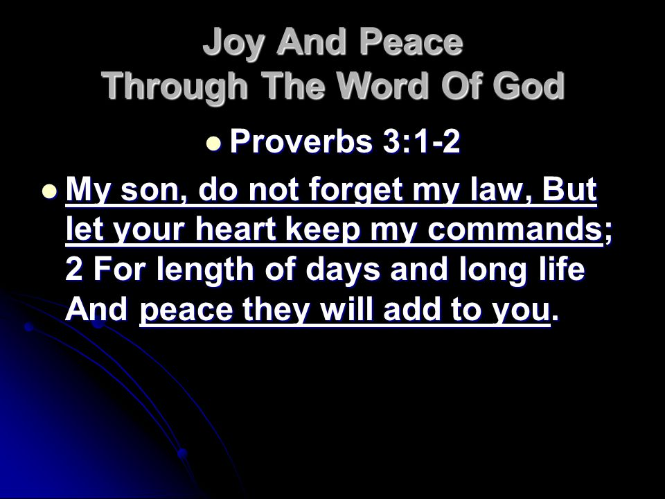 Joy And Peace Through The Word Of God Proverbs 3:1-2 Proverbs 3:1-2 My son, do not forget my law, But let your heart keep my commands; 2 For length of days and long life And peace they will add to you.