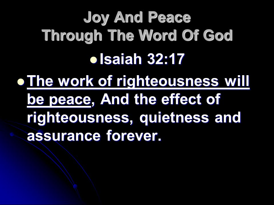 Joy And Peace Through The Word Of God Isaiah 32:17 Isaiah 32:17 The work of righteousness will be peace, And the effect of righteousness, quietness and assurance forever.