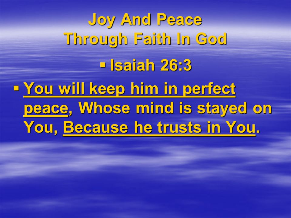 Joy And Peace Through Faith In God  Isaiah 26:3  You will keep him in perfect peace, Whose mind is stayed on You, Because he trusts in You.