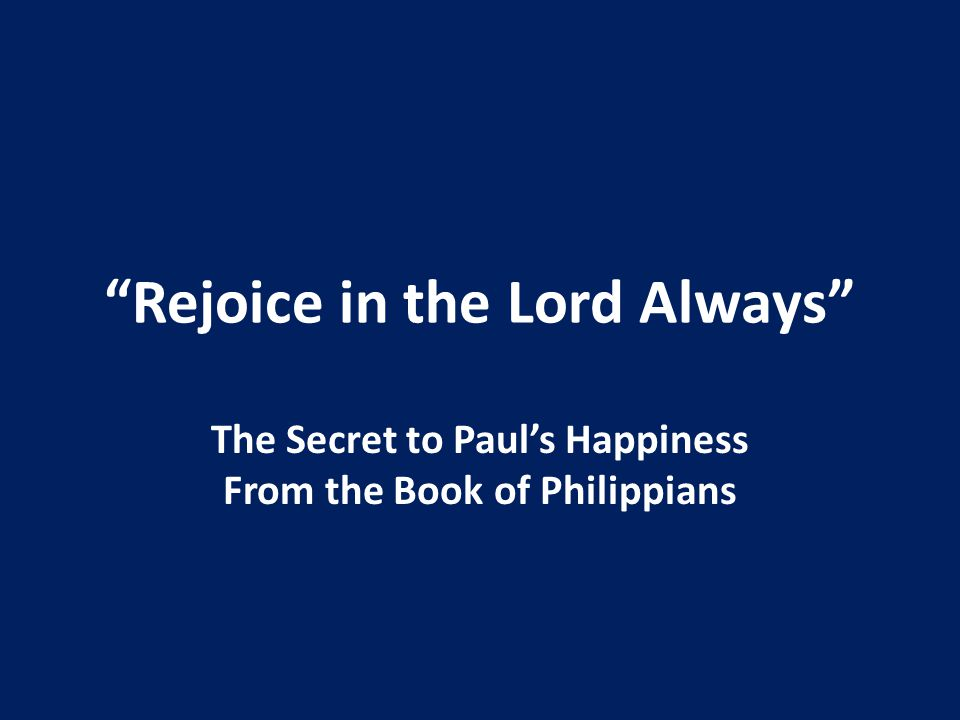 Rejoice in the Lord Always The Secret to Paul's Happiness From the Book of Philippians