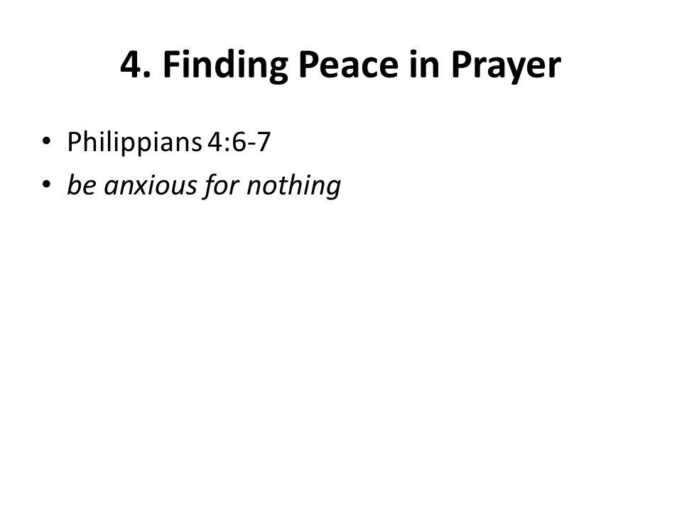 4. Finding Peace in Prayer Philippians 4:6-7 be anxious for nothing