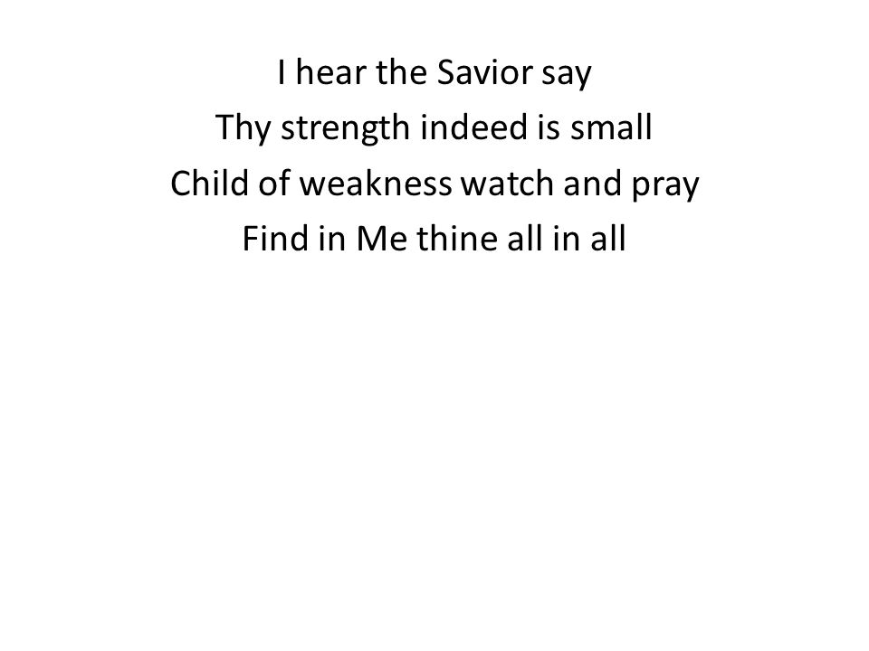 I hear the Savior say Thy strength indeed is small Child of weakness watch and pray Find in Me thine all in all