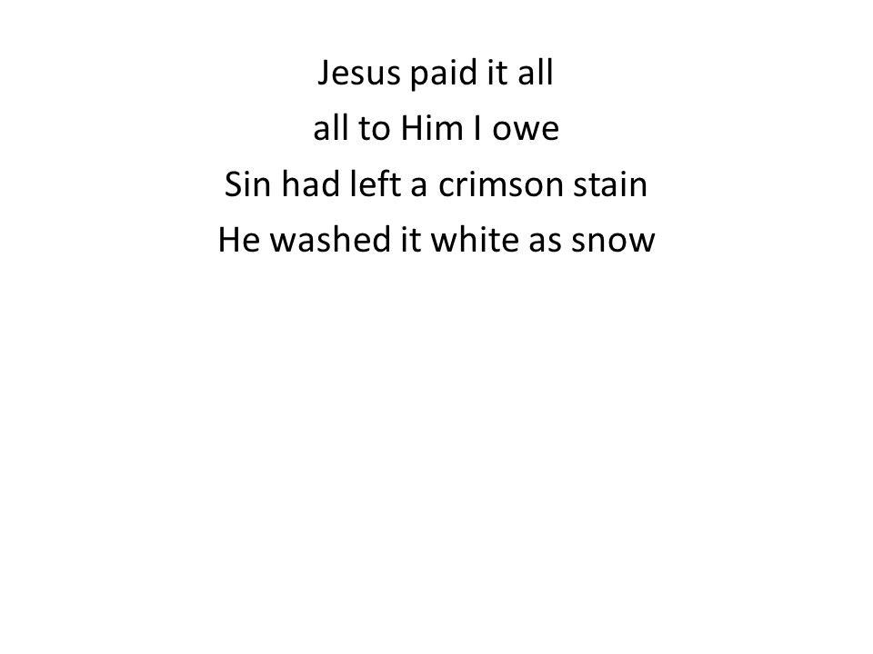 Jesus paid it all all to Him I owe Sin had left a crimson stain He washed it white as snow