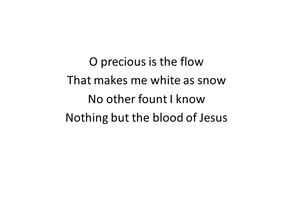 O precious is the flow That makes me white as snow No other fount I know Nothing but the blood of Jesus