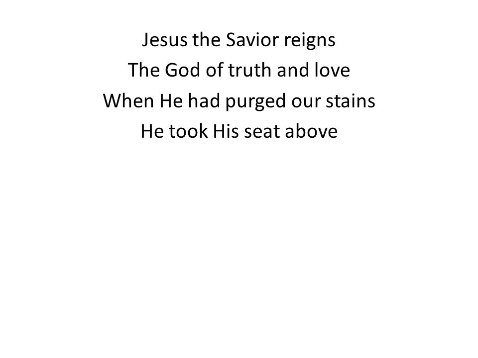 Jesus the Savior reigns The God of truth and love When He had purged our stains He took His seat above