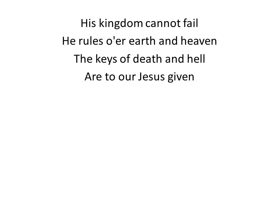 His kingdom cannot fail He rules o er earth and heaven The keys of death and hell Are to our Jesus given
