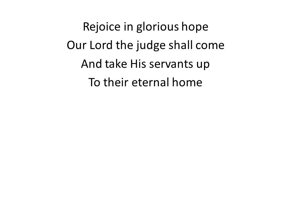Rejoice in glorious hope Our Lord the judge shall come And take His servants up To their eternal home